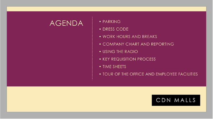 CDN Malls agenda: Parking, dress code, work hours and breaks, company chart and reporting, using the radio, key requisition process, time sheets, tour of the office and employee facilities