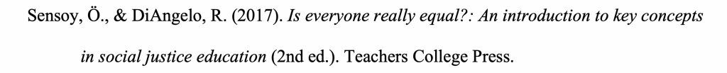 Reference citation for an ebook with hanging indent reading Sensoy, Ö., & DiAngelo, R. (2017). Is everyone really equal?: An introduction to key concepts in social justice education (2nd ed.). Teachers College Press.
