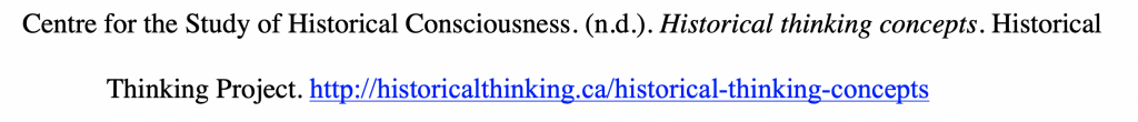 Reference citation for webpage with hanging indent reading Centre for the Study of Historical Consciousness. (n.d.). Historical thinking concepts. Historical Thinking Project. http://historicalthinking.ca/historical-thinking-concepts.