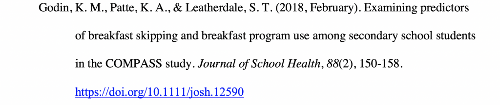 Reference citation for a journal article with a hanging indent reading Godin, K. M., Patte, K. A., & Leatherdale, S. T. (2018, February). Examining predictors of breakfast skipping and breakfast program use among secondary school students in the COMPASS study. Journal of School Health, 88(2), 150-158. https://doi.org/10.1111/josh.12590.